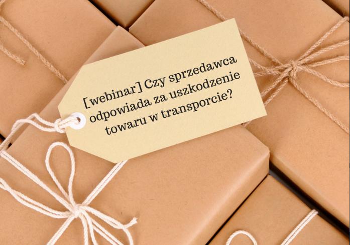 Webinar + zadane przez Was pytania: Czy sprzedawca odpowiada za uszkodzenie przesyłki w transporcie?