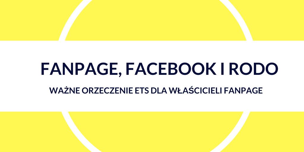 Prowadzisz fanpage na Facebooku? Możesz zostać uznany za administratora danych osobowych swoich fanów (omawiamy orzeczenie ETS)