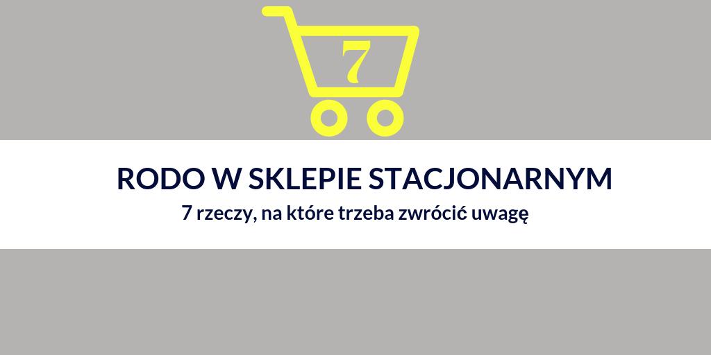 RODO w sklepie stacjonarnym – 7 rzeczy, na które trzeba zwrócić uwagę w kontekście RODO prowadząc sprzedaż w sklepie tradycyjnym