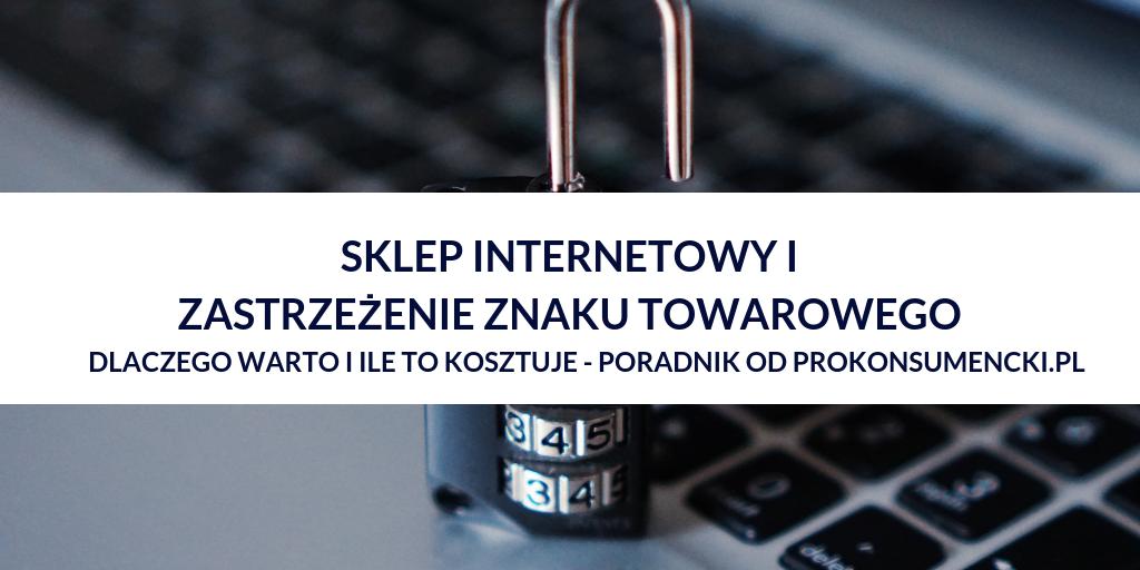 Dlaczego Sprzedawca Internetowy powinien zarejestrować znak towarowy swojego sklepu, jak to zrobić i ile to kosztuje – poradnik od prawników Prokonsumencki.pl