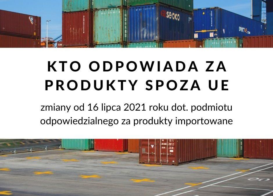 Sprzedajesz produkty spoza UE? Zobacz co zmieni się w zakresie odpowiedzialności za importowane produkty już 16 lipca 2021 r.