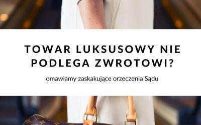 Towar luksusowy nie podlega zwrotowi? Zaskakujące orzeczenie Sądu Apelacyjnego w Katowicach